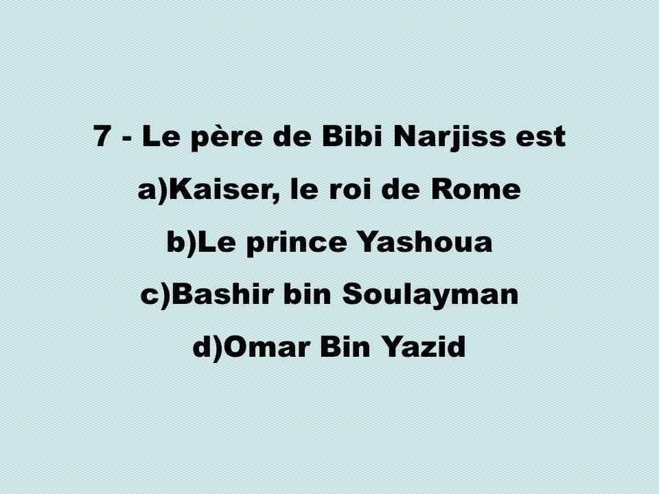 7 - Le père de Bibi Narjiss est a)Kaiser, le roi de Rome b)Le prince Yashoua c)Bashir bin Soulayman d)Omar Bin Yazid