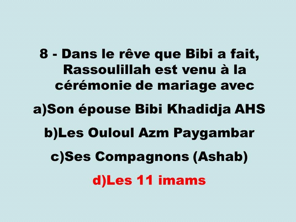 8 - Dans le rêve que Bibi a fait, Rassoulillah est venu à la cérémonie de mariage avec a)Son épouse Bibi Khadidja AHS b)Les Ouloul Azm Paygambar c)Ses Compagnons (Ashab) d)Les 11 imams