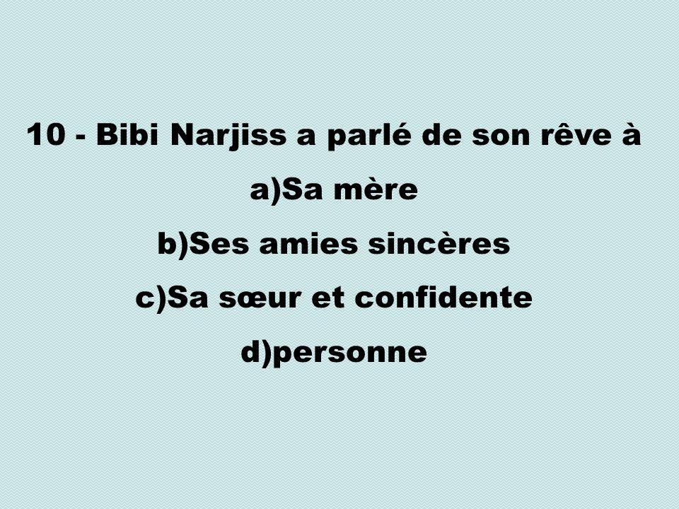 10 - Bibi Narjiss a parlé de son rêve à a)Sa mère b)Ses amies sincères c)Sa sœur et confidente d)personne
