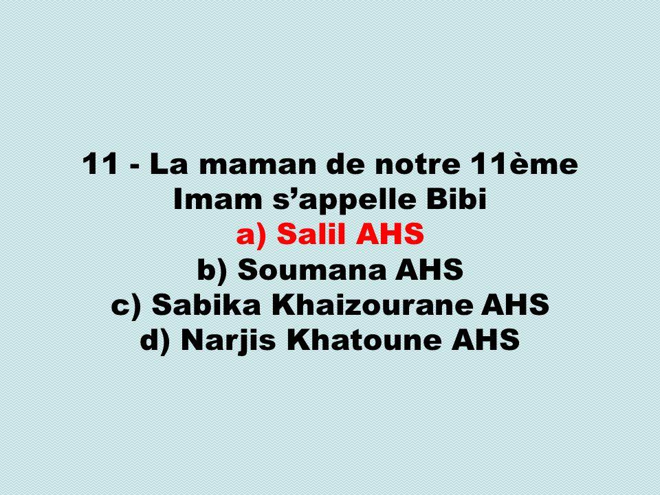 11 - La maman de notre 11ème Imam sappelle Bibi a) Salil AHS b) Soumana AHS c) Sabika Khaizourane AHS d) Narjis Khatoune AHS