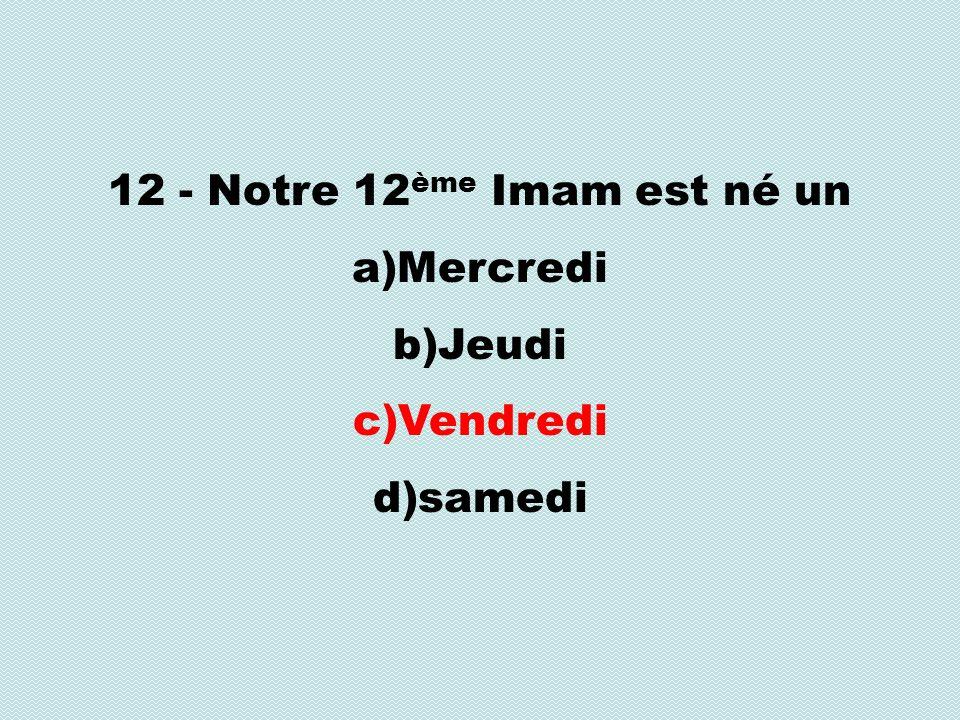 12 - Notre 12 ème Imam est né un a)Mercredi b)Jeudi c)Vendredi d)samedi