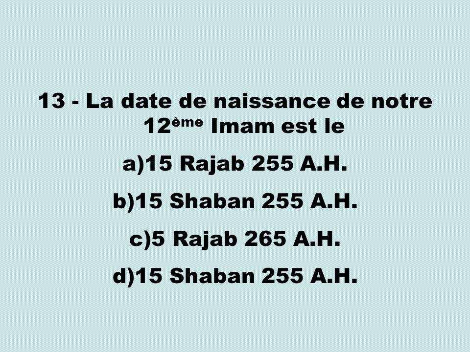13 - La date de naissance de notre 12 ème Imam est le a)15 Rajab 255 A.H.