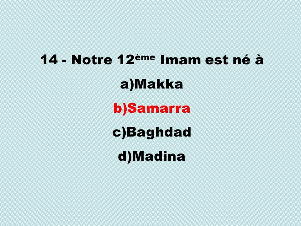 14 - Notre 12 ème Imam est né à a)Makka b)Samarra c)Baghdad d)Madina