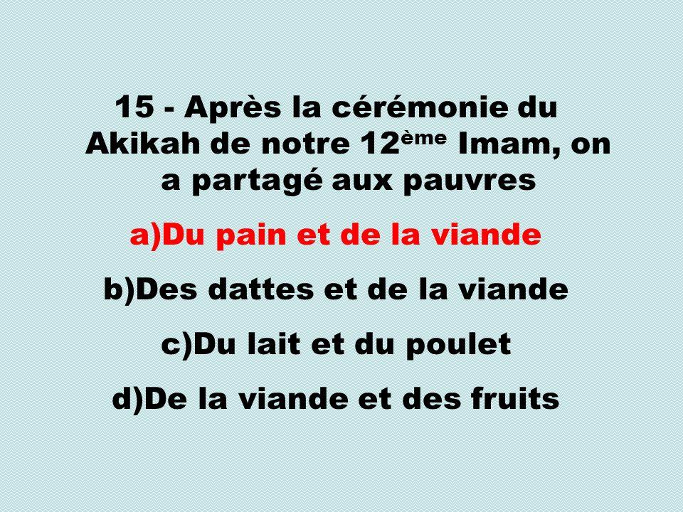15 - Après la cérémonie du Akikah de notre 12 ème Imam, on a partagé aux pauvres a)Du pain et de la viande b)Des dattes et de la viande c)Du lait et du poulet d)De la viande et des fruits