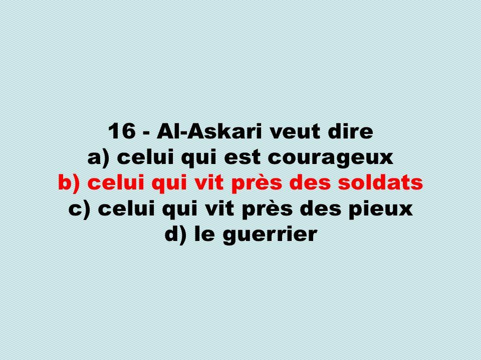 16 - Al-Askari veut dire a) celui qui est courageux b) celui qui vit près des soldats c) celui qui vit près des pieux d) le guerrier