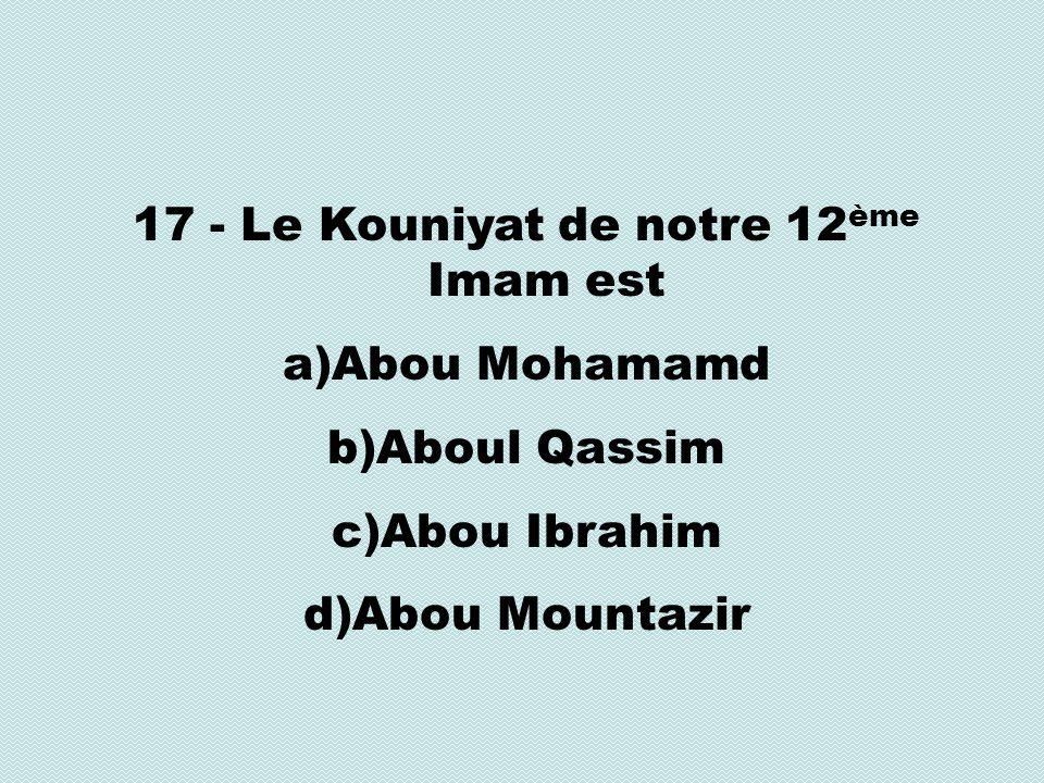 17 - Le Kouniyat de notre 12 ème Imam est a)Abou Mohamamd b)Aboul Qassim c)Abou Ibrahim d)Abou Mountazir