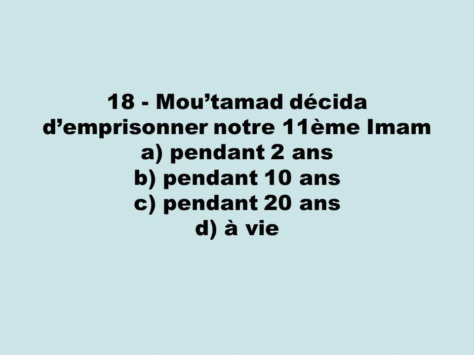18 - Moutamad décida demprisonner notre 11ème Imam a) pendant 2 ans b) pendant 10 ans c) pendant 20 ans d) à vie