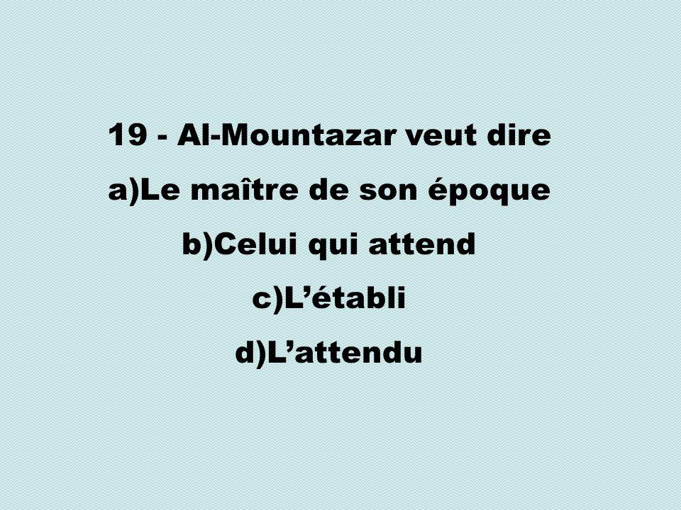19 - Al-Mountazar veut dire a)Le maître de son époque b)Celui qui attend c)Létabli d)Lattendu