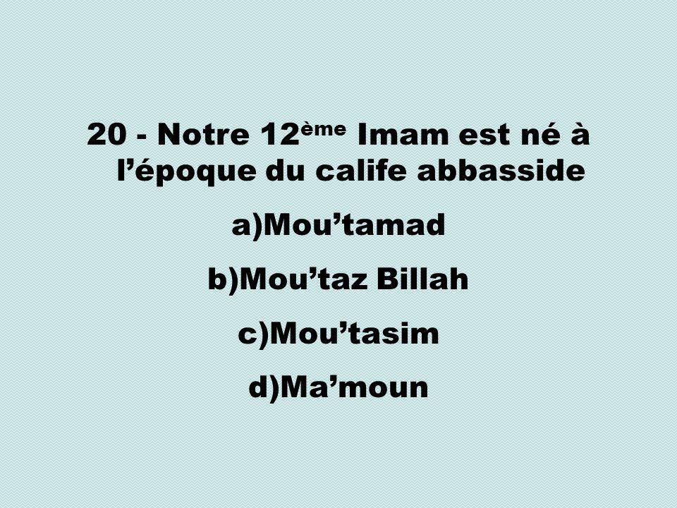 20 - Notre 12 ème Imam est né à lépoque du calife abbasside a)Moutamad b)Moutaz Billah c)Moutasim d)Mamoun