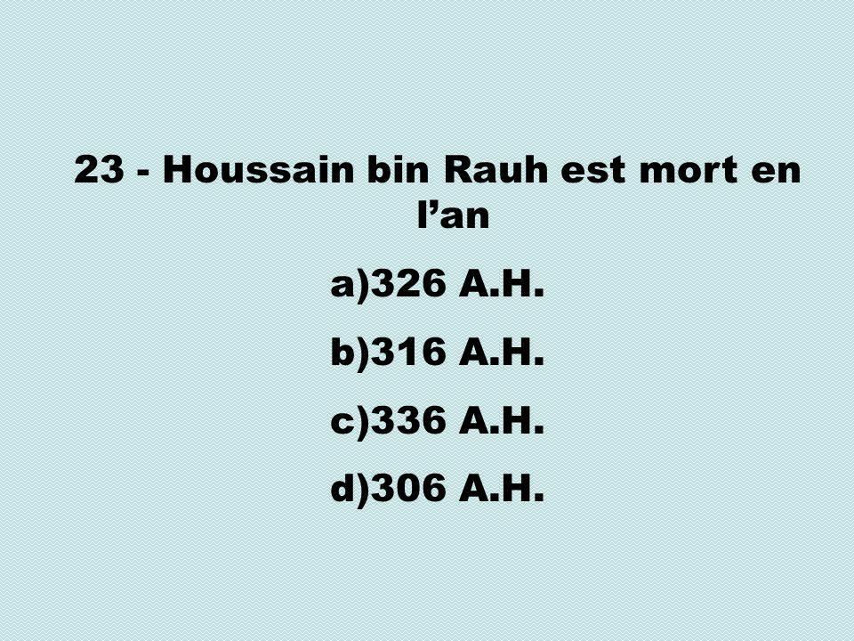 23 - Houssain bin Rauh est mort en lan a)326 A.H. b)316 A.H. c)336 A.H. d)306 A.H.