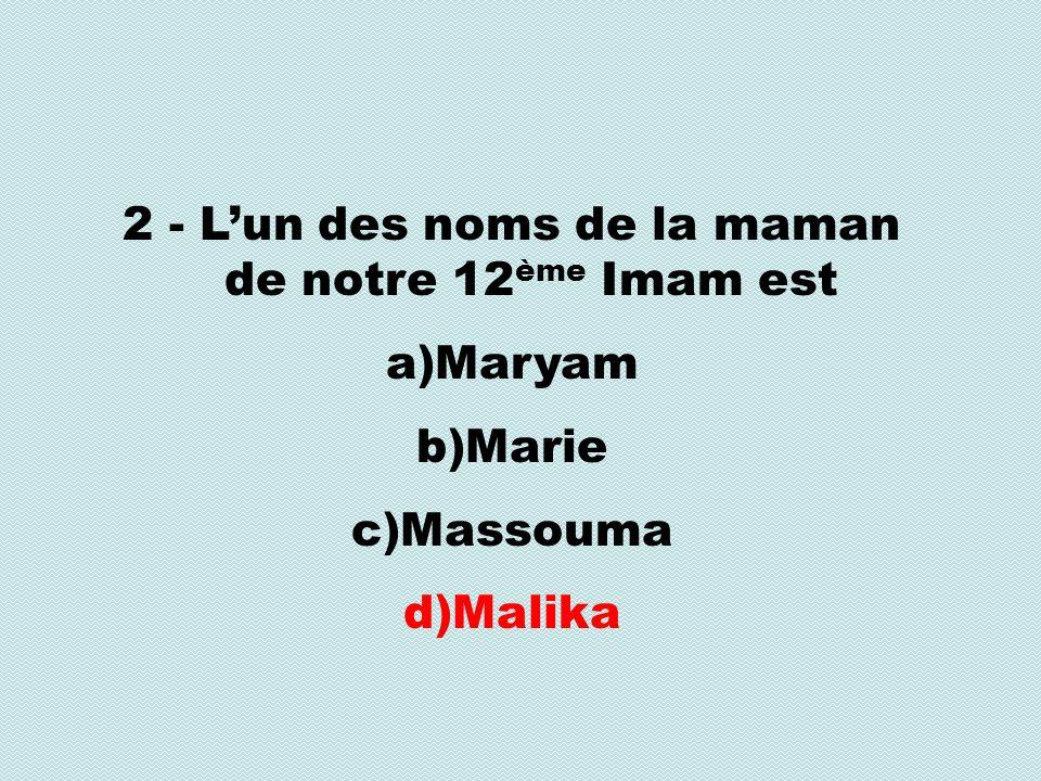 2 - Lun des noms de la maman de notre 12 ème Imam est a)Maryam b)Marie c)Massouma d)Malika
