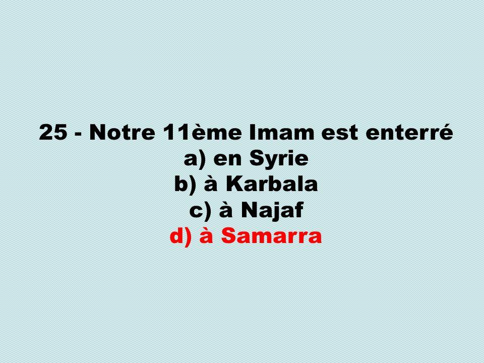 25 - Notre 11ème Imam est enterré a) en Syrie b) à Karbala c) à Najaf d) à Samarra