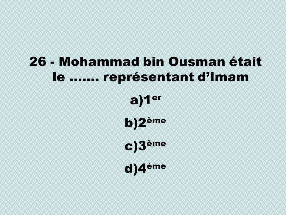 26 - Mohammad bin Ousman était le ……. représentant dImam a)1 er b)2 ème c)3 ème d)4 ème