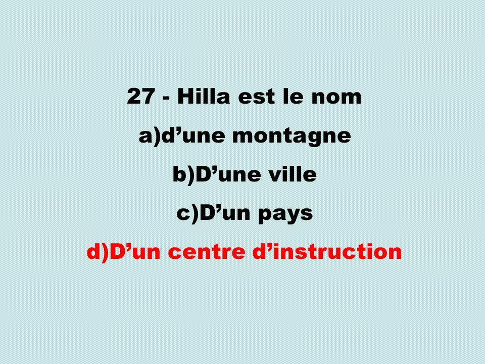 27 - Hilla est le nom a)dune montagne b)Dune ville c)Dun pays d)Dun centre dinstruction