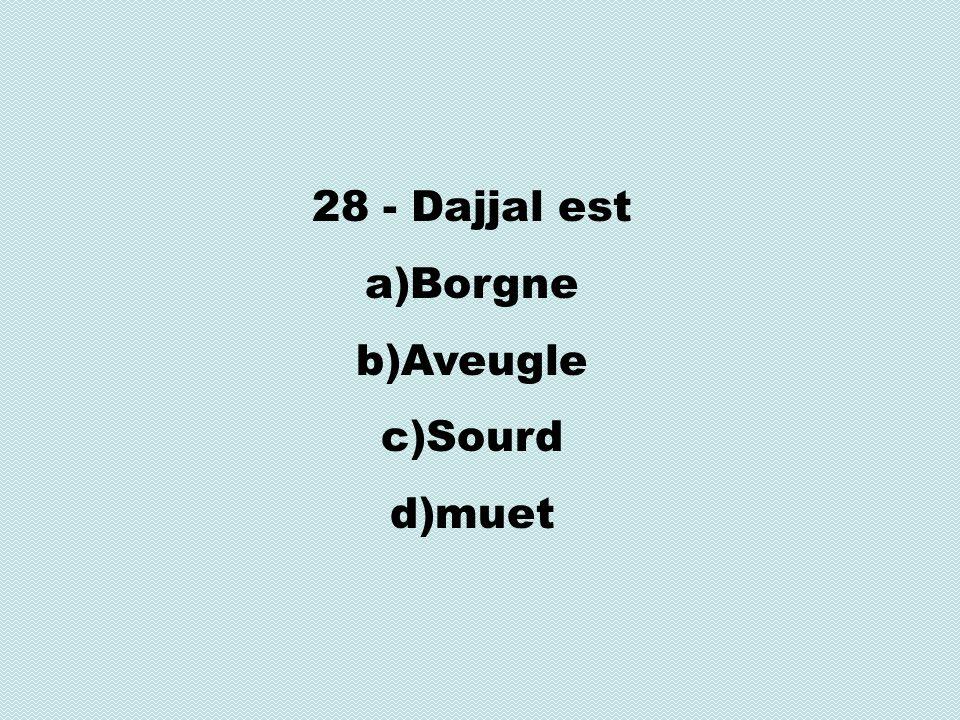 28 - Dajjal est a)Borgne b)Aveugle c)Sourd d)muet