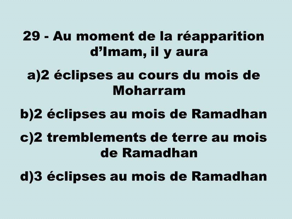 29 - Au moment de la réapparition dImam, il y aura a)2 éclipses au cours du mois de Moharram b)2 éclipses au mois de Ramadhan c)2 tremblements de terre au mois de Ramadhan d)3 éclipses au mois de Ramadhan