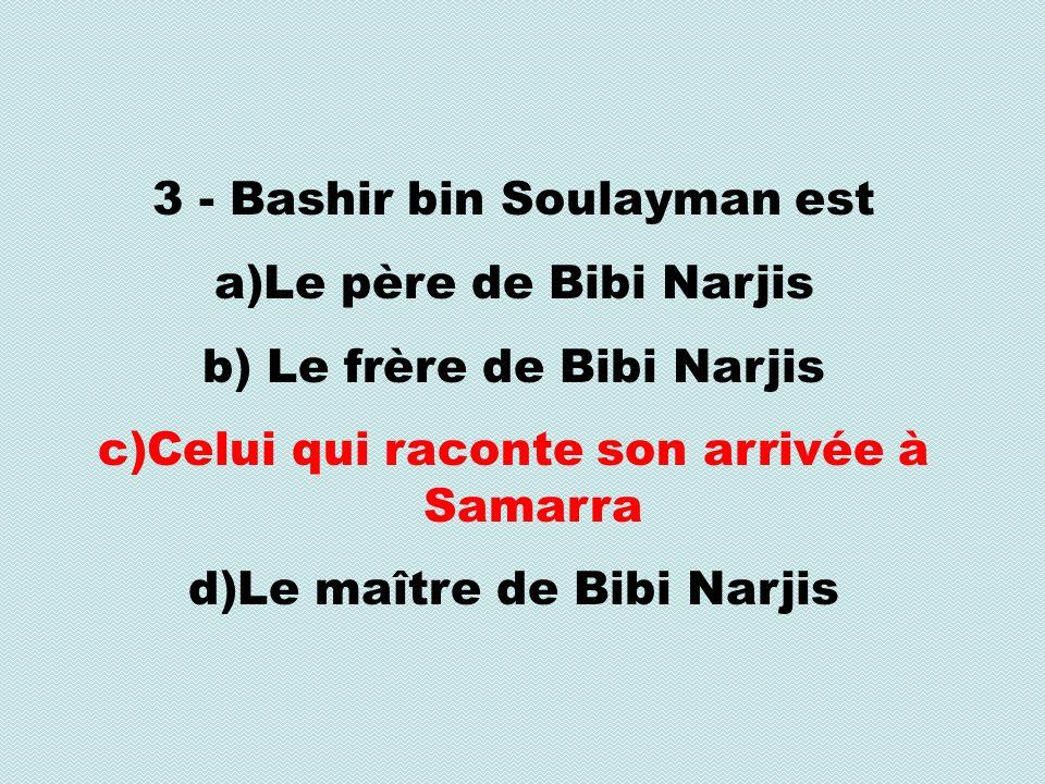 3 - Bashir bin Soulayman est a)Le père de Bibi Narjis b) Le frère de Bibi Narjis c)Celui qui raconte son arrivée à Samarra d)Le maître de Bibi Narjis