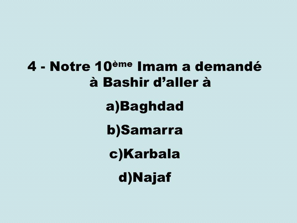 4 - Notre 10 ème Imam a demandé à Bashir daller à a)Baghdad b)Samarra c)Karbala d)Najaf