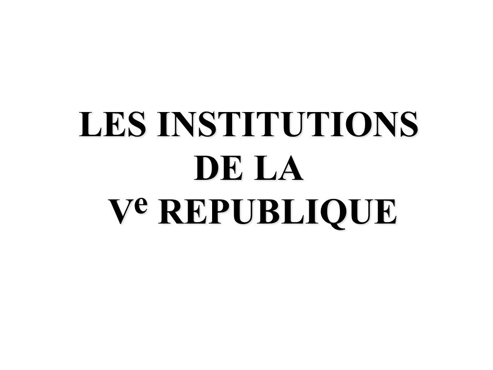 LES INSTITUTIONS DE LA V e REPUBLIQUE V e REPUBLIQUE