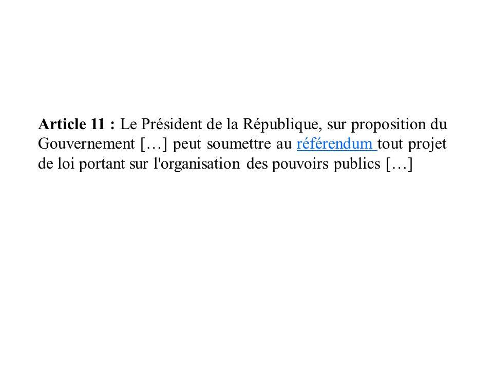 Article 11 : Le Président de la République, sur proposition du Gouvernement […] peut soumettre au référendum tout projet de loi portant sur l'organisa