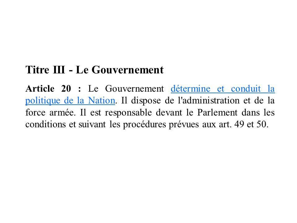 Titre III - Le Gouvernement Article 20 : Le Gouvernement détermine et conduit la politique de la Nation. Il dispose de l'administration et de la force