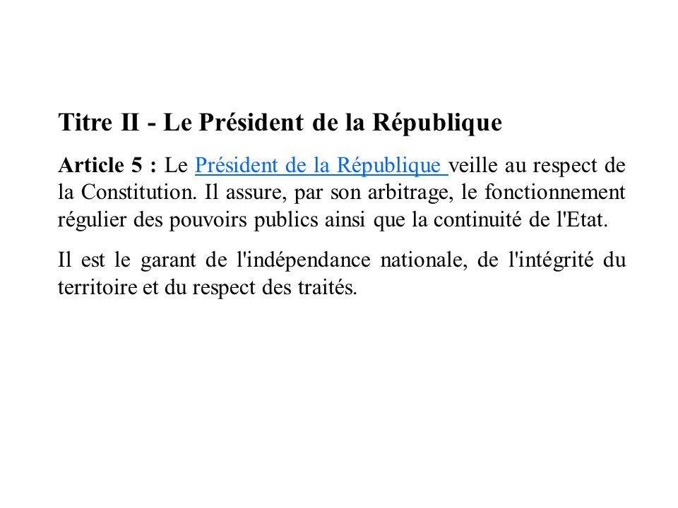 Titre II - Le Président de la République Article 5 : Le Président de la République veille au respect de la Constitution. Il assure, par son arbitrage,