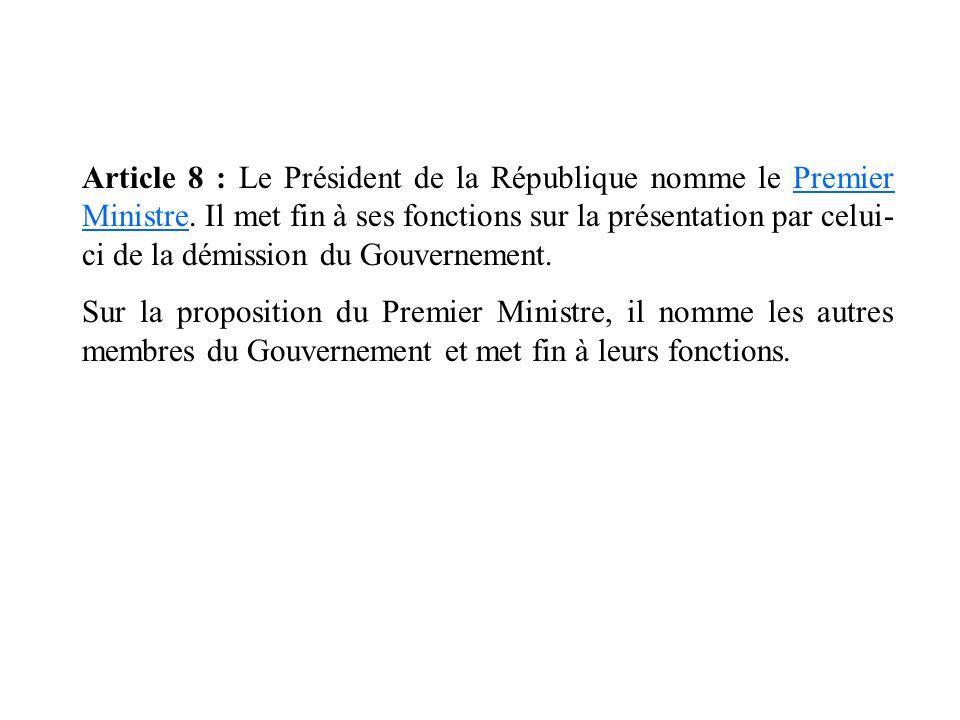 Article 8 : Le Président de la République nomme le Premier Ministre. Il met fin à ses fonctions sur la présentation par celui- ci de la démission du G