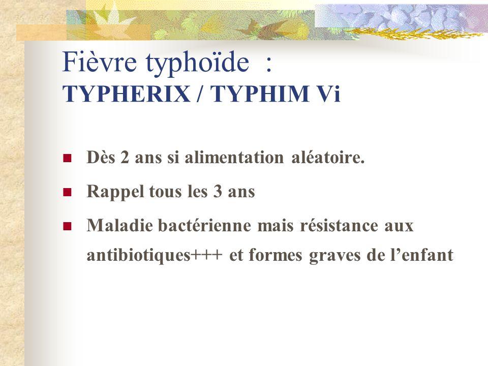 Fièvre typhoïde : TYPHERIX / TYPHIM Vi Dès 2 ans si alimentation aléatoire. Rappel tous les 3 ans Maladie bactérienne mais résistance aux antibiotique