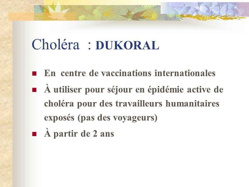 Choléra : DUKORAL En centre de vaccinations internationales À utiliser pour séjour en épidémie active de choléra pour des travailleurs humanitaires ex