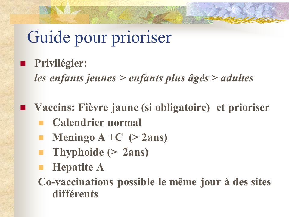 Guide pour prioriser Privilégier: les enfants jeunes > enfants plus âgés > adultes Vaccins: Fièvre jaune (si obligatoire) et prioriser Calendrier norm