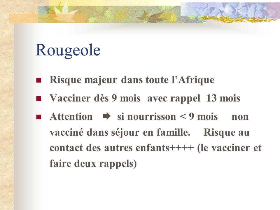 Rougeole Risque majeur dans toute lAfrique Vacciner dès 9 mois avec rappel 13 mois Attention si nourrisson < 9 mois non vacciné dans séjour en famille