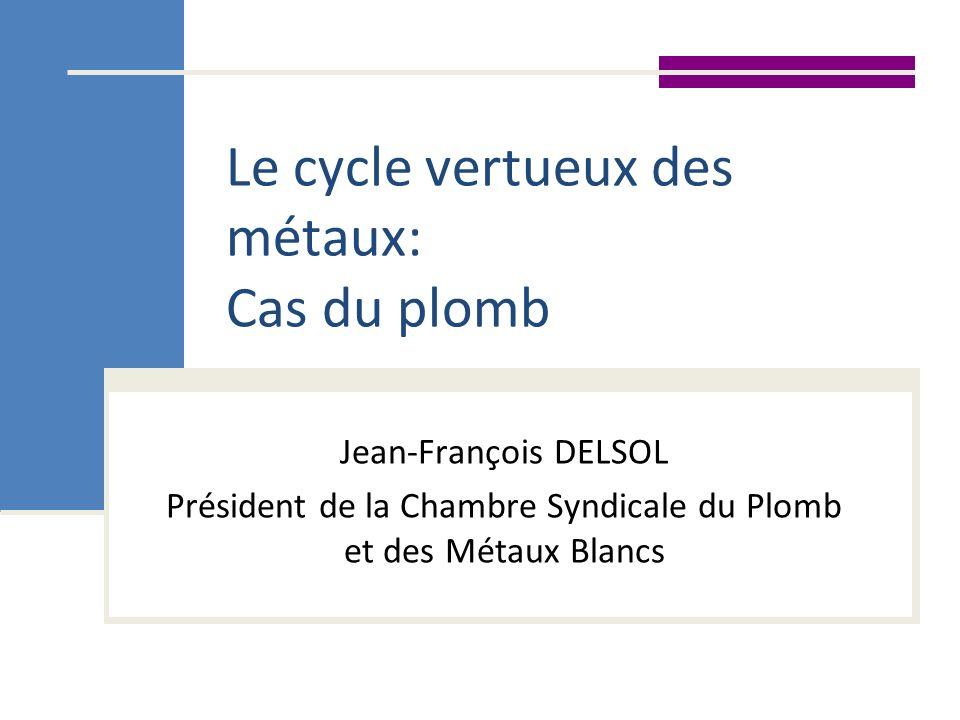 Le cycle vertueux des métaux: Cas du plomb Jean-François DELSOL Président de la Chambre Syndicale du Plomb et des Métaux Blancs