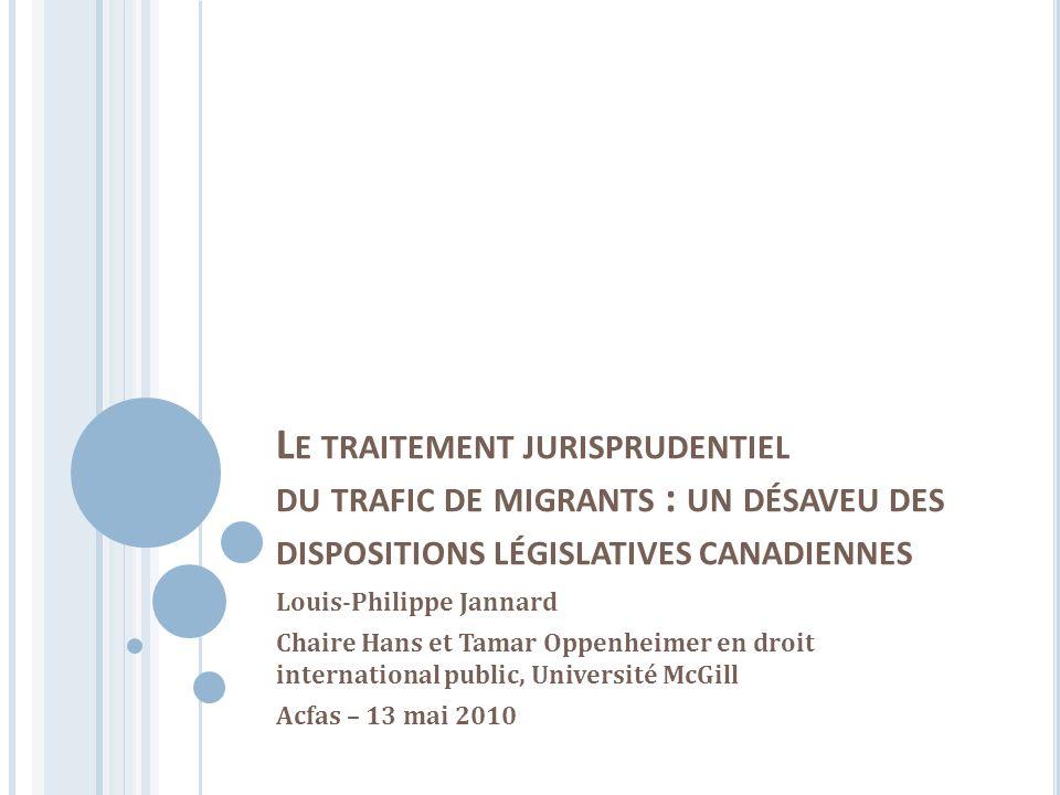 I MPACTS DIFFÉRENCIÉS AU C ANADA : LES TRAFIQUANTS Le discours législatif : le trafic de migrants est puni par la même sanction que le crime contre lhumanité et le crime de génocide.