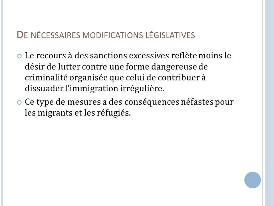 D E NÉCESSAIRES MODIFICATIONS LÉGISLATIVES Le recours à des sanctions excessives reflète moins le désir de lutter contre une forme dangereuse de criminalité organisée que celui de contribuer à dissuader limmigration irrégulière.