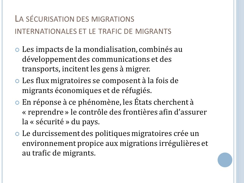 L A SÉCURISATION DES MIGRATIONS INTERNATIONALES ET LE TRAFIC DE MIGRANTS Les impacts de la mondialisation, combinés au développement des communications et des transports, incitent les gens à migrer.