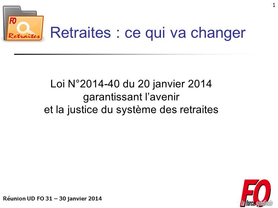 Réunion UD FO 31 – 30 janvier 2014 1 Retraites : ce qui va changer Loi N°2014-40 du 20 janvier 2014 garantissant lavenir et la justice du système des