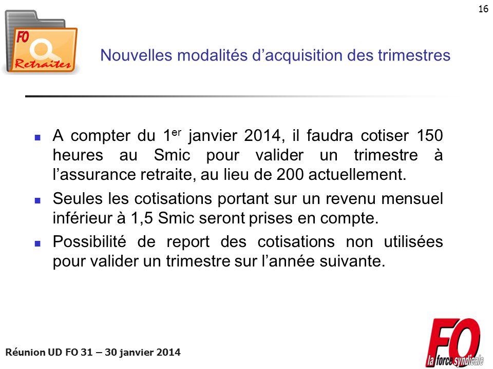 Réunion UD FO 31 – 30 janvier 2014 16 Nouvelles modalités dacquisition des trimestres A compter du 1 er janvier 2014, il faudra cotiser 150 heures au