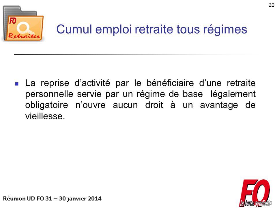 Réunion UD FO 31 – 30 janvier 2014 20 Cumul emploi retraite tous régimes La reprise dactivité par le bénéficiaire dune retraite personnelle servie par
