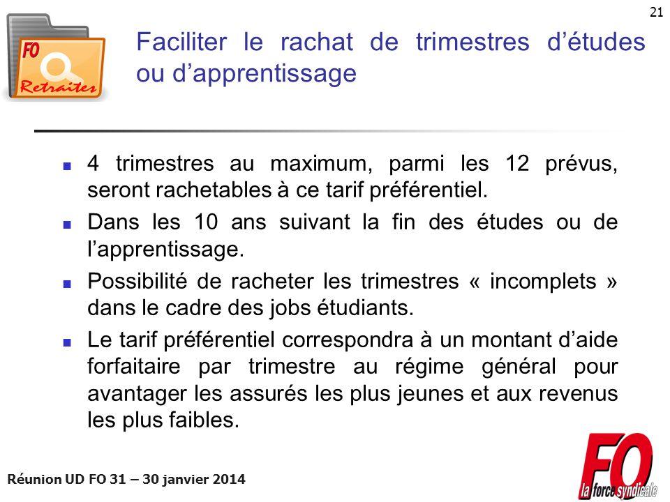 Réunion UD FO 31 – 30 janvier 2014 21 Faciliter le rachat de trimestres détudes ou dapprentissage 4 trimestres au maximum, parmi les 12 prévus, seront