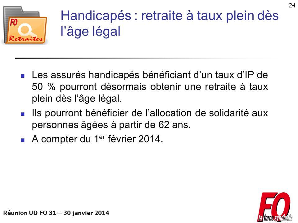 Réunion UD FO 31 – 30 janvier 2014 24 Handicapés : retraite à taux plein dès lâge légal Les assurés handicapés bénéficiant dun taux dIP de 50 % pourro