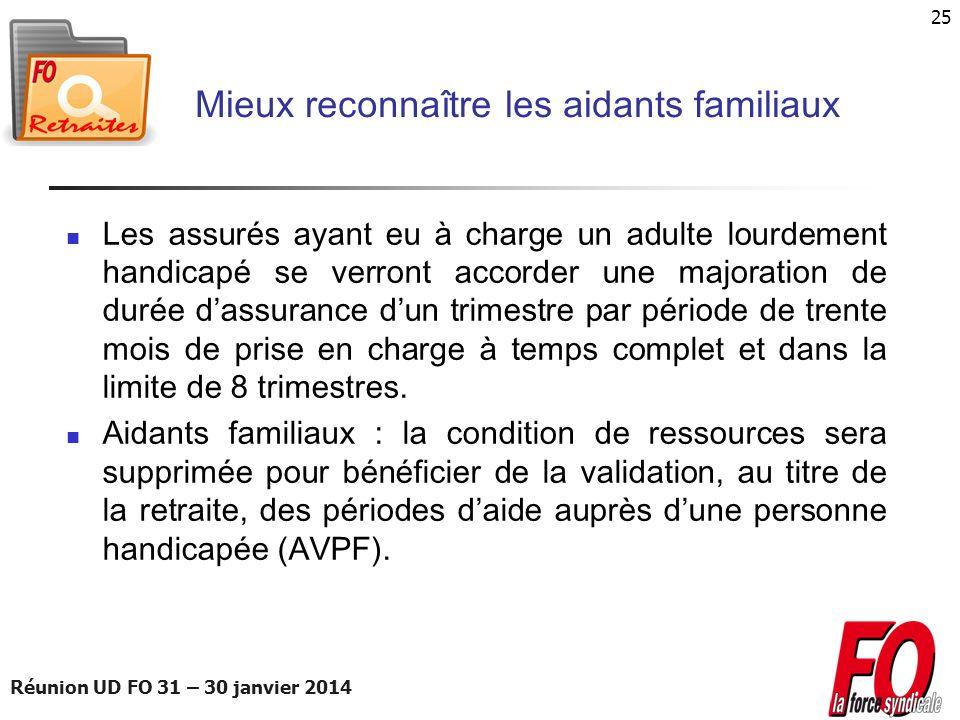 Réunion UD FO 31 – 30 janvier 2014 25 Mieux reconnaître les aidants familiaux Les assurés ayant eu à charge un adulte lourdement handicapé se verront