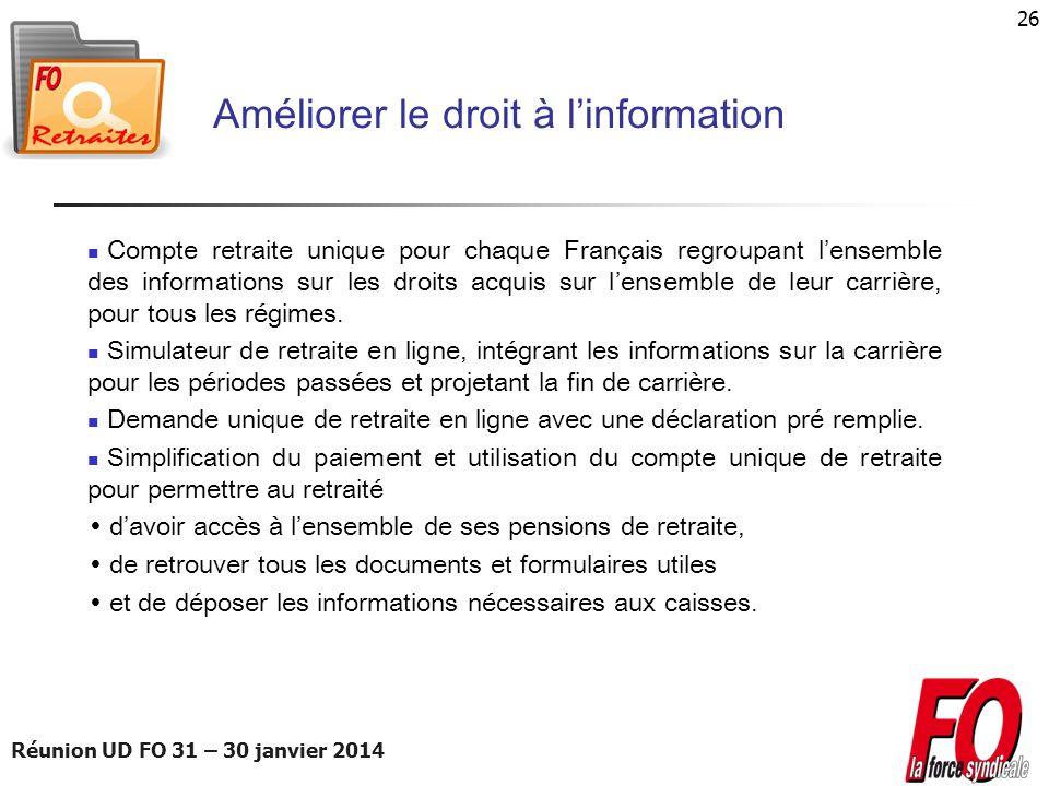 Réunion UD FO 31 – 30 janvier 2014 26 Améliorer le droit à linformation Compte retraite unique pour chaque Français regroupant lensemble des informati