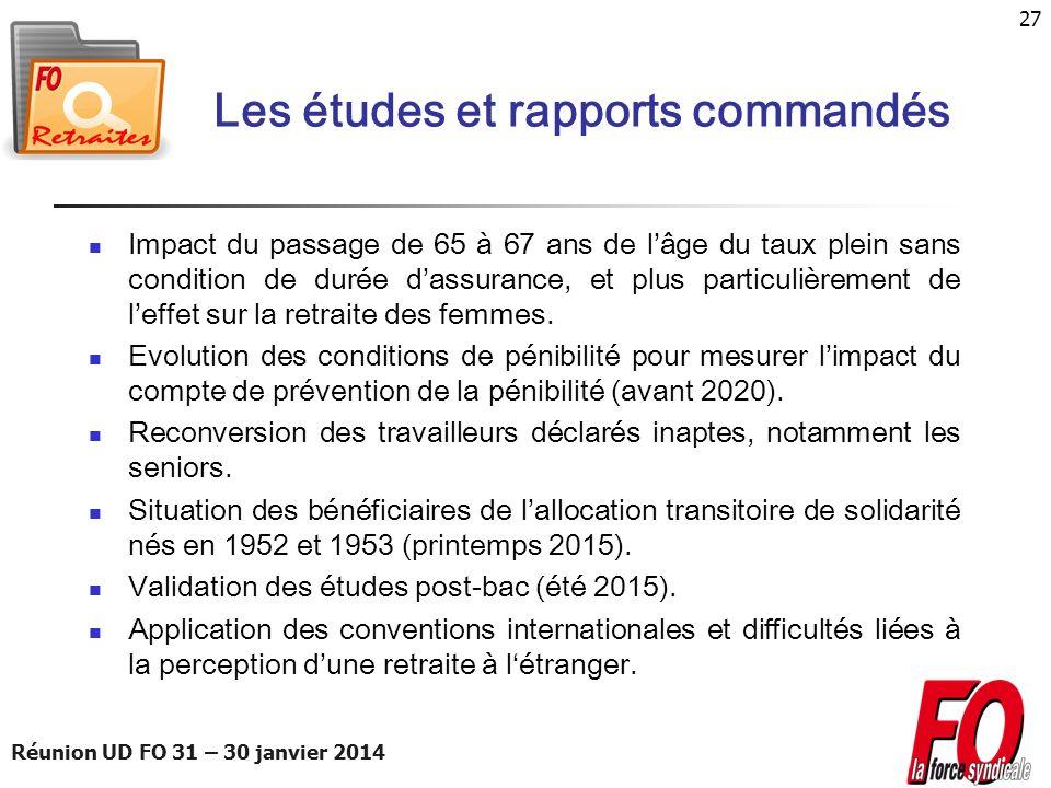 Réunion UD FO 31 – 30 janvier 2014 27 Les études et rapports commandés Impact du passage de 65 à 67 ans de lâge du taux plein sans condition de durée