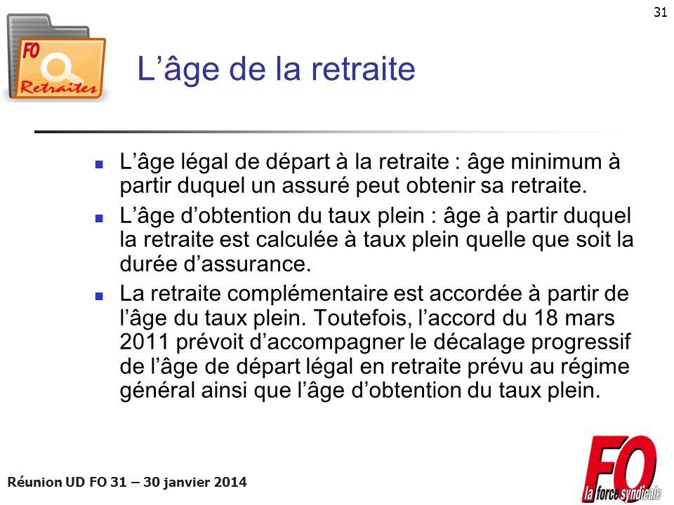 Réunion UD FO 31 – 30 janvier 2014 31 Lâge de la retraite Lâge légal de départ à la retraite : âge minimum à partir duquel un assuré peut obtenir sa r