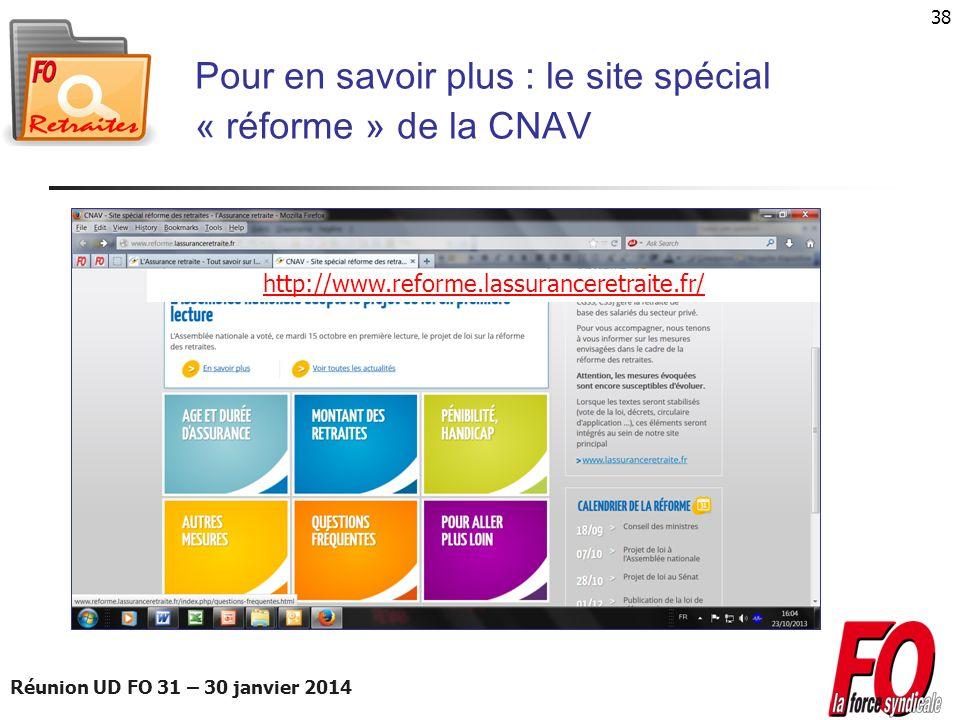Réunion UD FO 31 – 30 janvier 2014 38 Pour en savoir plus : le site spécial « réforme » de la CNAV http://www.reforme.lassuranceretraite.fr/
