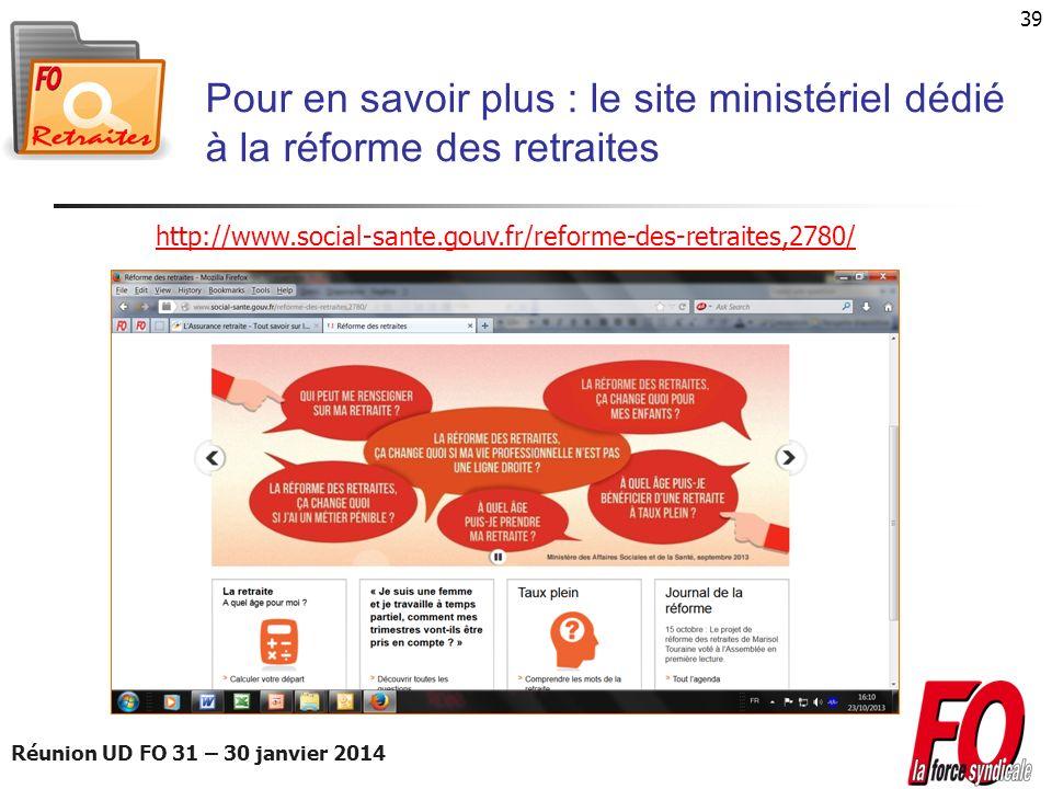 Réunion UD FO 31 – 30 janvier 2014 39 Pour en savoir plus : le site ministériel dédié à la réforme des retraites http://www.social-sante.gouv.fr/refor