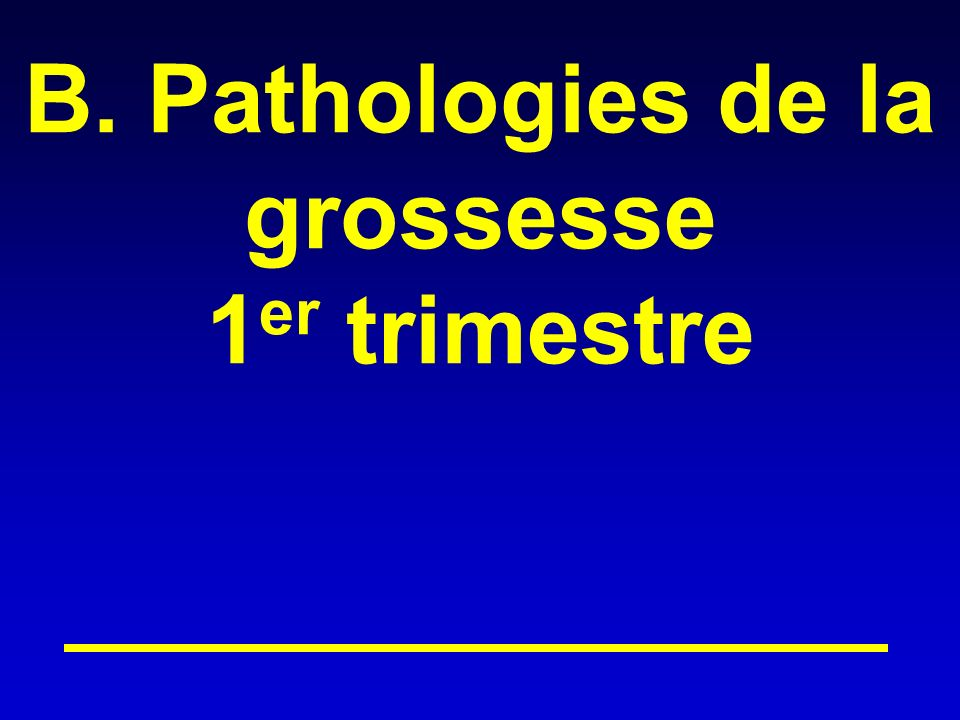 B. Pathologies de la grossesse 1 er trimestre