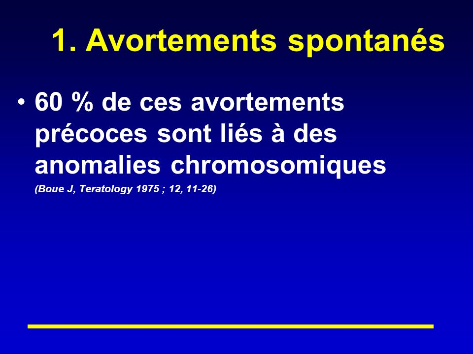 1. Avortements spontanés 60 % de ces avortements précoces sont liés à des anomalies chromosomiques (Boue J, Teratology 1975 ; 12, 11-26)