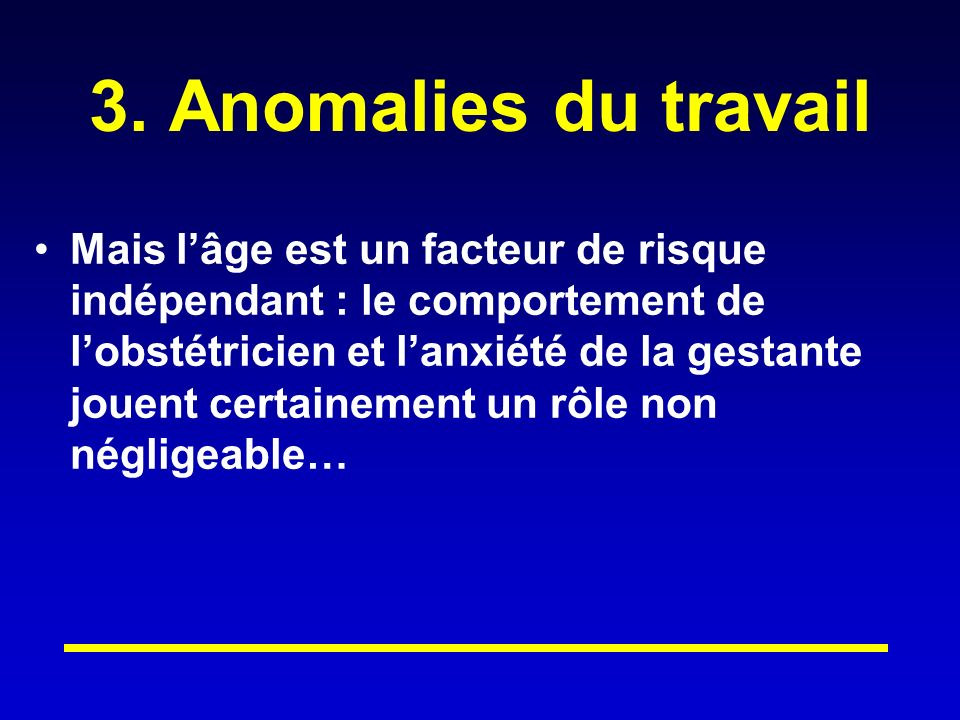 3. Anomalies du travail Mais lâge est un facteur de risque indépendant : le comportement de lobstétricien et lanxiété de la gestante jouent certaineme