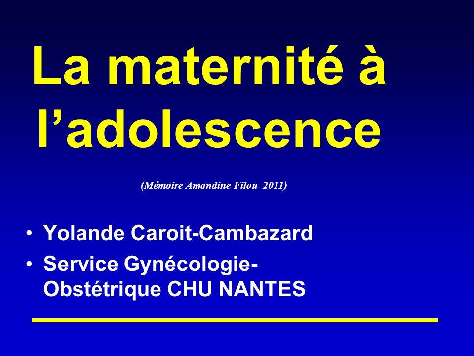 La maternité à ladolescence Yolande Caroit-Cambazard Service Gynécologie- Obstétrique CHU NANTES (Mémoire Amandine Filou 2011)